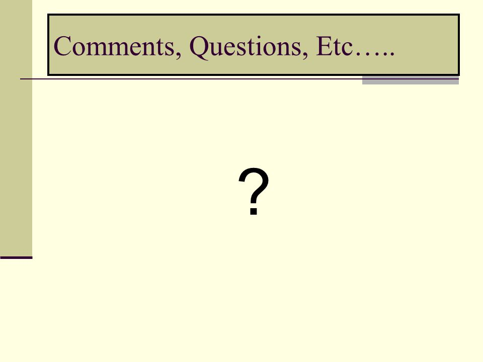 Comments, Questions, Etc….. ?