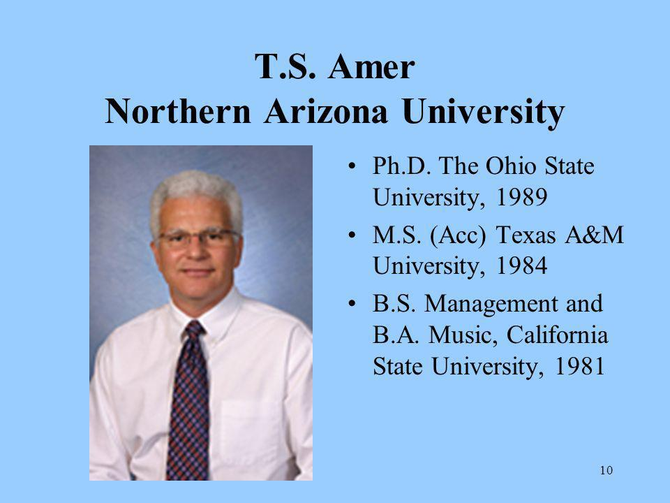 10 T.S. Amer Northern Arizona University Ph.D. The Ohio State University, 1989 M.S. (Acc) Texas A&M University, 1984 B.S. Management and B.A. Music, C
