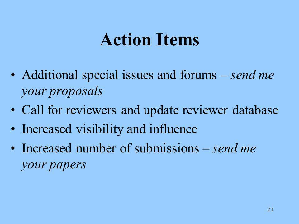 21 Action Items Additional special issues and forums – send me your proposals Call for reviewers and update reviewer database Increased visibility and influence Increased number of submissions – send me your papers