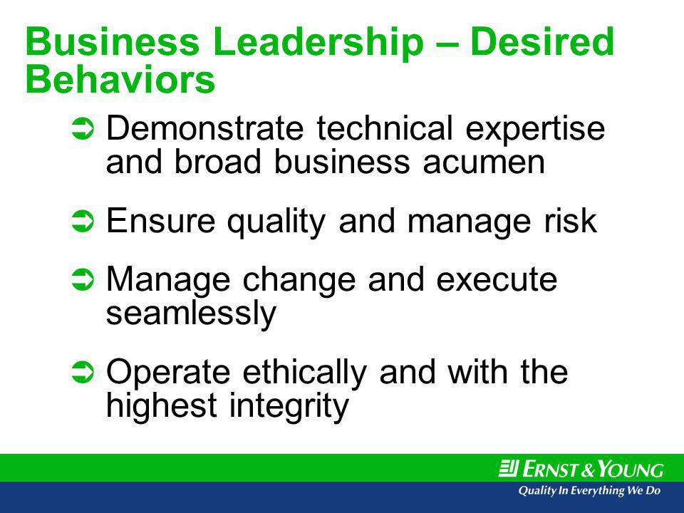 Business Leadership – Desired Behaviors Demonstrate technical expertise and broad business acumen Ensure quality and manage risk Manage change and execute seamlessly Operate ethically and with the highest integrity