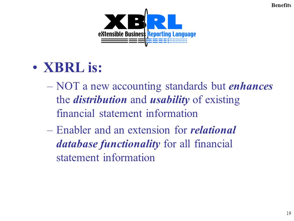 18 XML for Financial Reporting Enables a dramatic improvement in the processing of financial reports XBRL documents can be –Prepared efficiently –Exchanged reliably –Published more easily –Analyzed quickly –Retrieved by investors simply to enable smarter investments