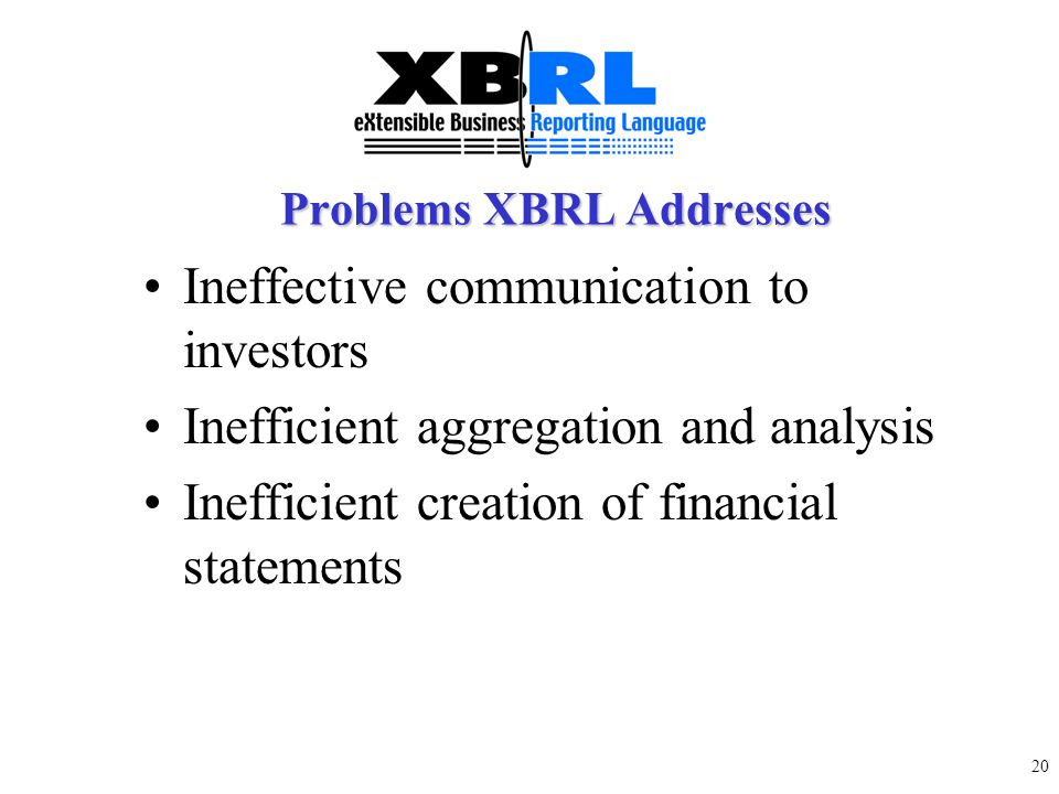 19 XBRL is: –NOT a new accounting standards but enhances the distribution and usability of existing financial statement information –Enabler and an ex