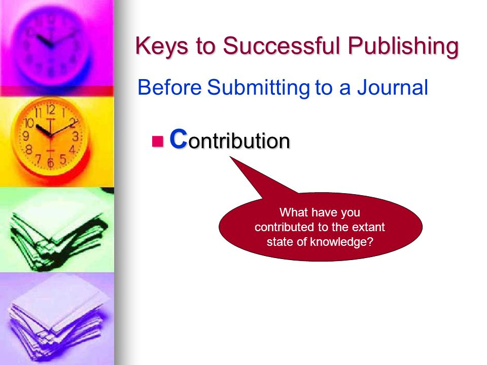 Keys to Successful Publishing C ontribution C ontribution Before Submitting to a Journal What have you contributed to the extant state of knowledge
