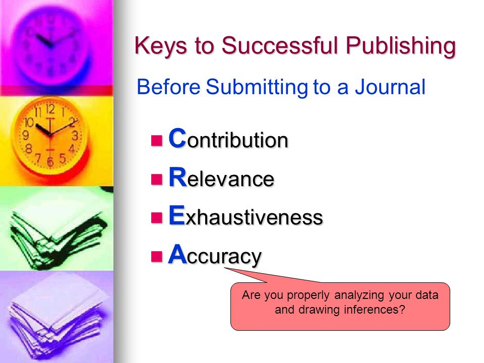 Keys to Successful Publishing C ontribution C ontribution R elevance R elevance E xhaustiveness E xhaustiveness A ccuracy A ccuracy Before Submitting to a Journal Are you properly analyzing your data and drawing inferences