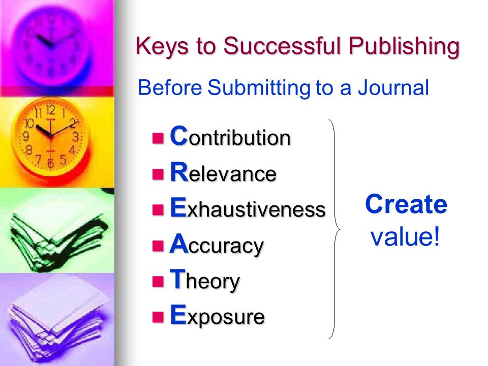 Keys to Successful Publishing C ontribution C ontribution R elevance R elevance E xhaustiveness E xhaustiveness A ccuracy A ccuracy T heory T heory E xposure E xposure Before Submitting to a Journal Create value!