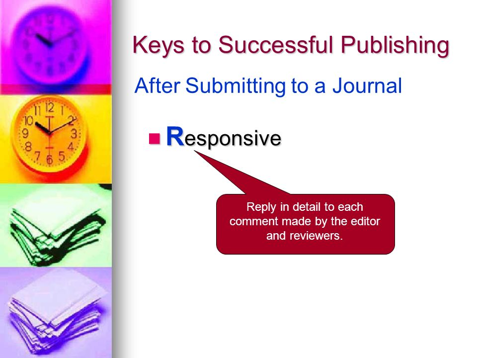 Keys to Successful Publishing R esponsive R esponsive After Submitting to a Journal Reply in detail to each comment made by the editor and reviewers.