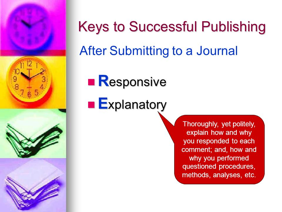 Keys to Successful Publishing R esponsive R esponsive E xplanatory E xplanatory After Submitting to a Journal Thoroughly, yet politely, explain how and why you responded to each comment; and, how and why you performed questioned procedures, methods, analyses, etc.