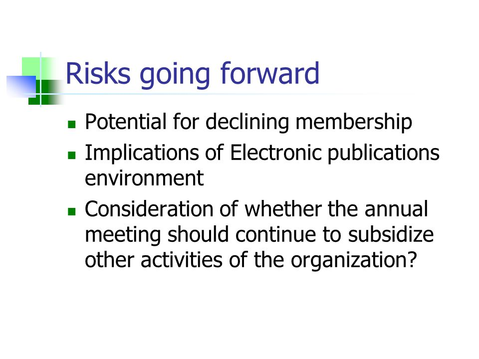 Risks going forward Potential for declining membership Implications of Electronic publications environment Consideration of whether the annual meeting