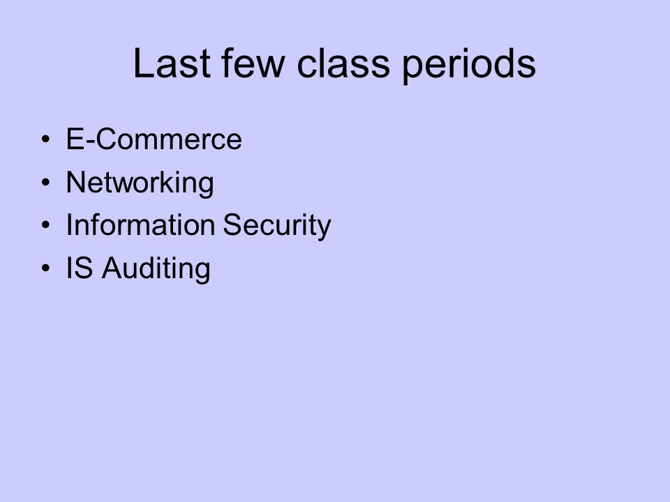 Last few class periods E-Commerce Networking Information Security IS Auditing