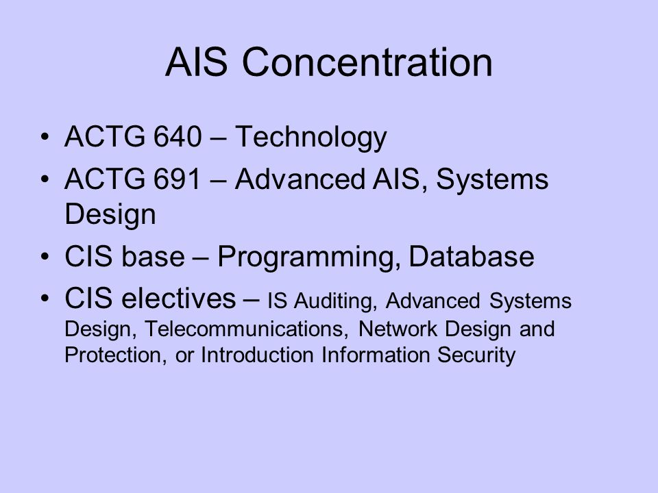 AIS Concentration ACTG 640 – Technology ACTG 691 – Advanced AIS, Systems Design CIS base – Programming, Database CIS electives – IS Auditing, Advanced Systems Design, Telecommunications, Network Design and Protection, or Introduction Information Security