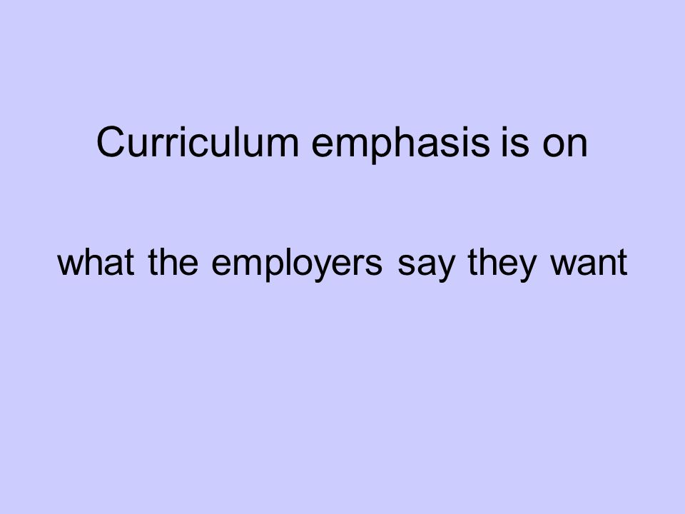 Curriculum emphasis is on what the employers say they want