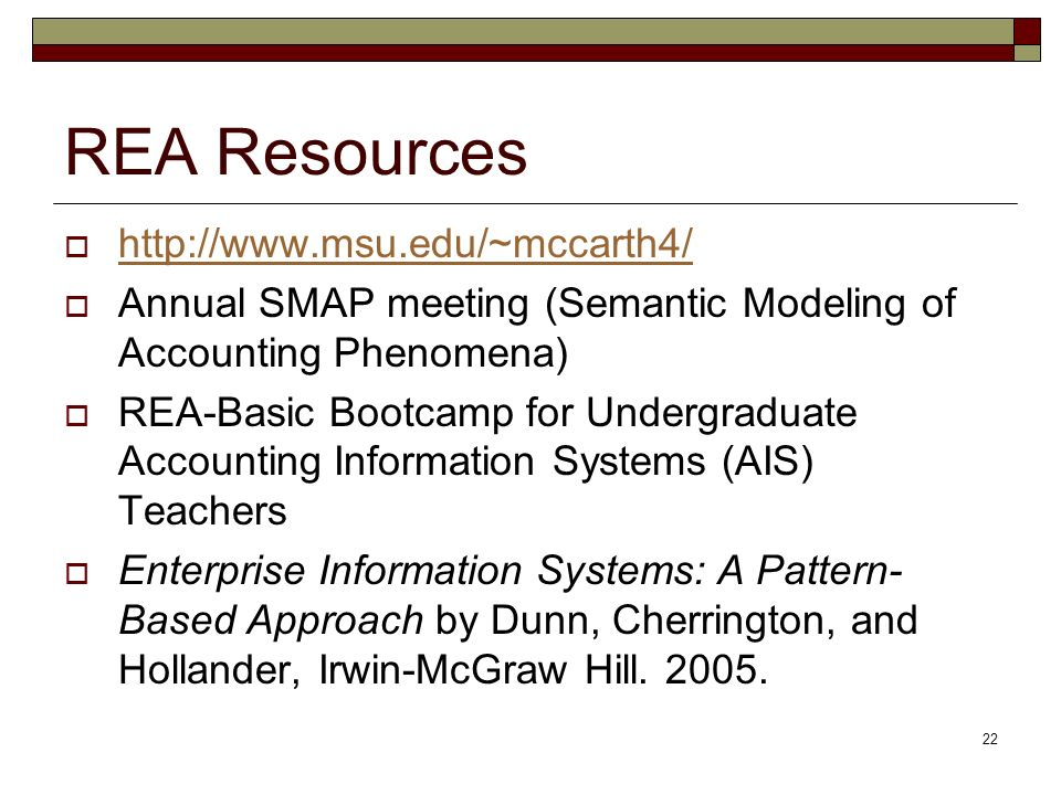 22 REA Resources http://www.msu.edu/~mccarth4/ Annual SMAP meeting (Semantic Modeling of Accounting Phenomena) REA-Basic Bootcamp for Undergraduate Accounting Information Systems (AIS) Teachers Enterprise Information Systems: A Pattern- Based Approach by Dunn, Cherrington, and Hollander, Irwin-McGraw Hill.