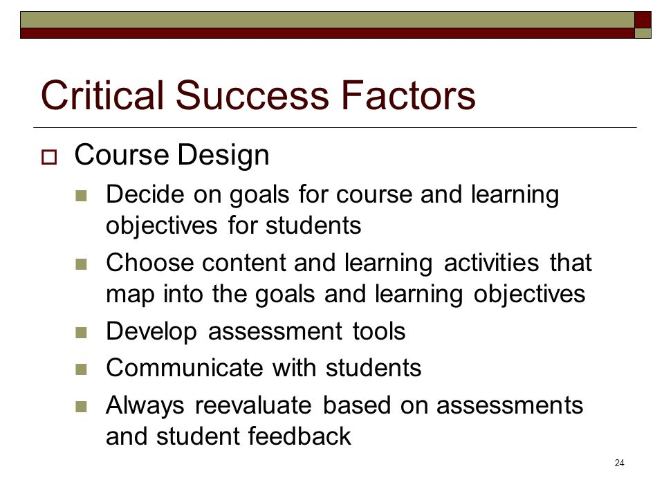 24 Critical Success Factors Course Design Decide on goals for course and learning objectives for students Choose content and learning activities that map into the goals and learning objectives Develop assessment tools Communicate with students Always reevaluate based on assessments and student feedback