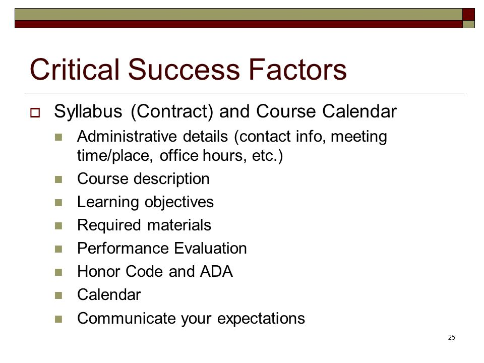 25 Critical Success Factors Syllabus (Contract) and Course Calendar Administrative details (contact info, meeting time/place, office hours, etc.) Course description Learning objectives Required materials Performance Evaluation Honor Code and ADA Calendar Communicate your expectations