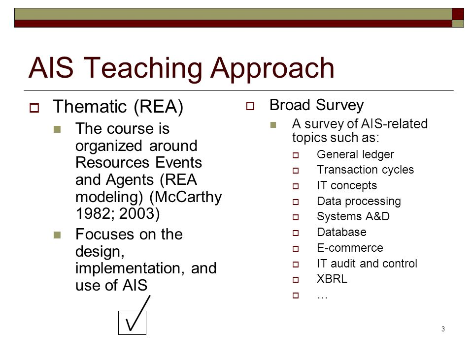 3 AIS Teaching Approach Thematic (REA) The course is organized around Resources Events and Agents (REA modeling) (McCarthy 1982; 2003) Focuses on the design, implementation, and use of AIS Broad Survey A survey of AIS-related topics such as: General ledger Transaction cycles IT concepts Data processing Systems A&D Database E-commerce IT audit and control XBRL …