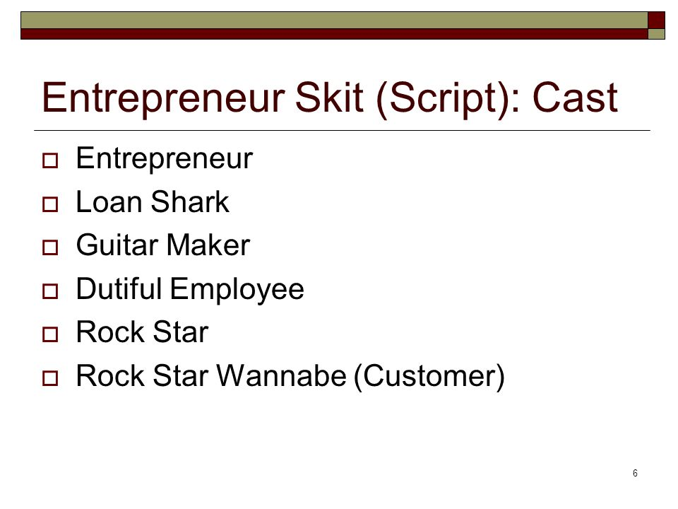 6 Entrepreneur Skit (Script): Cast Entrepreneur Loan Shark Guitar Maker Dutiful Employee Rock Star Rock Star Wannabe (Customer)