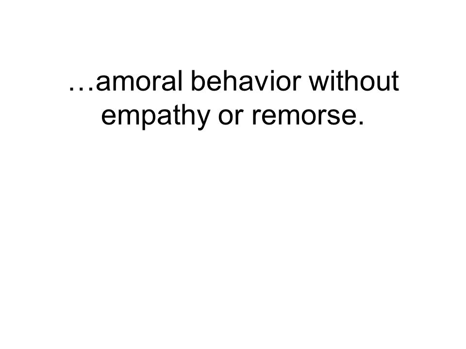 …amoral behavior without empathy or remorse.