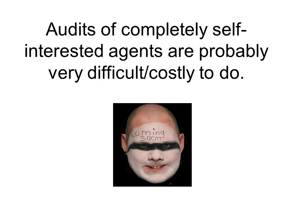 Audits of completely self- interested agents are probably very difficult/costly to do.