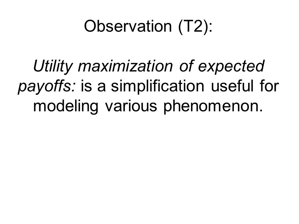 Observation (T2): Utility maximization of expected payoffs: is a simplification useful for modeling various phenomenon.