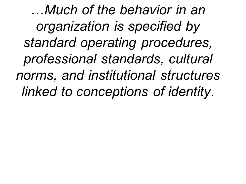 …Much of the behavior in an organization is specified by standard operating procedures, professional standards, cultural norms, and institutional structures linked to conceptions of identity.