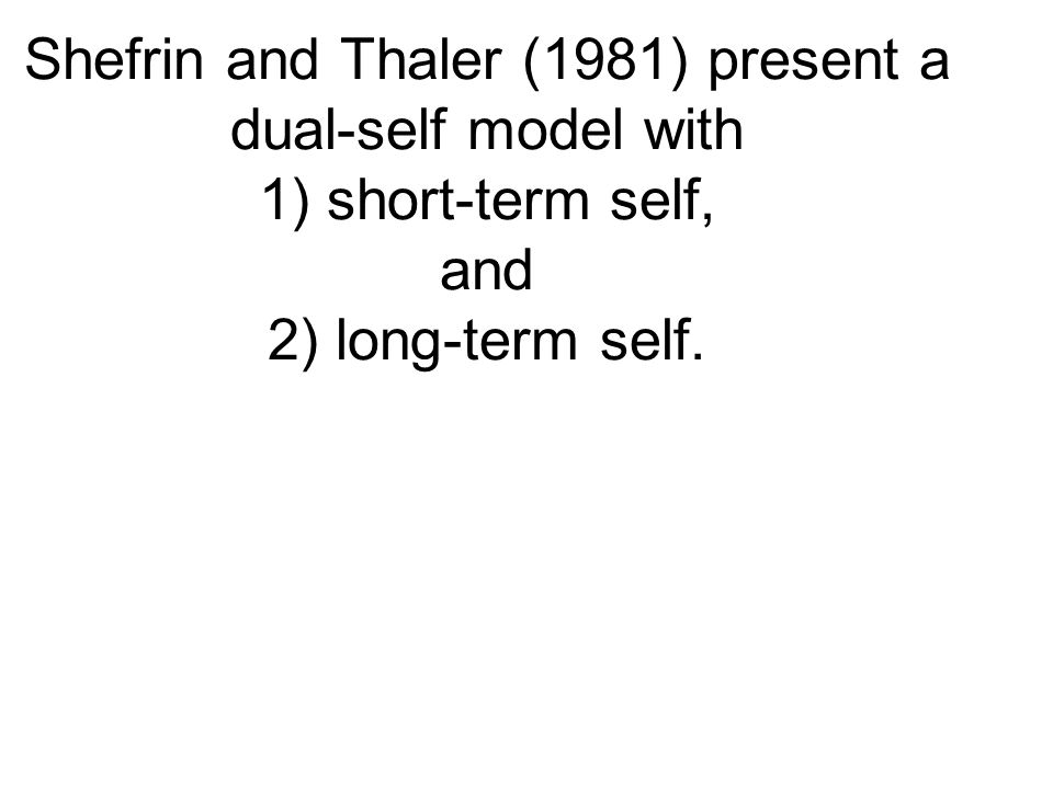 Shefrin and Thaler (1981) present a dual-self model with 1) short-term self, and 2) long-term self.