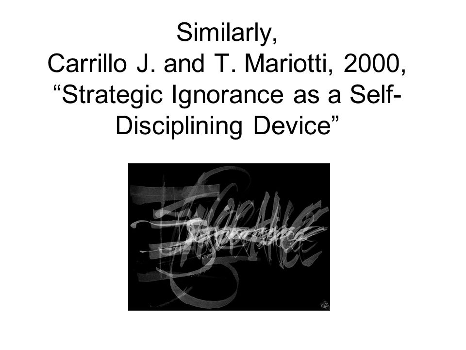 Similarly, Carrillo J. and T. Mariotti, 2000, Strategic Ignorance as a Self- Disciplining Device