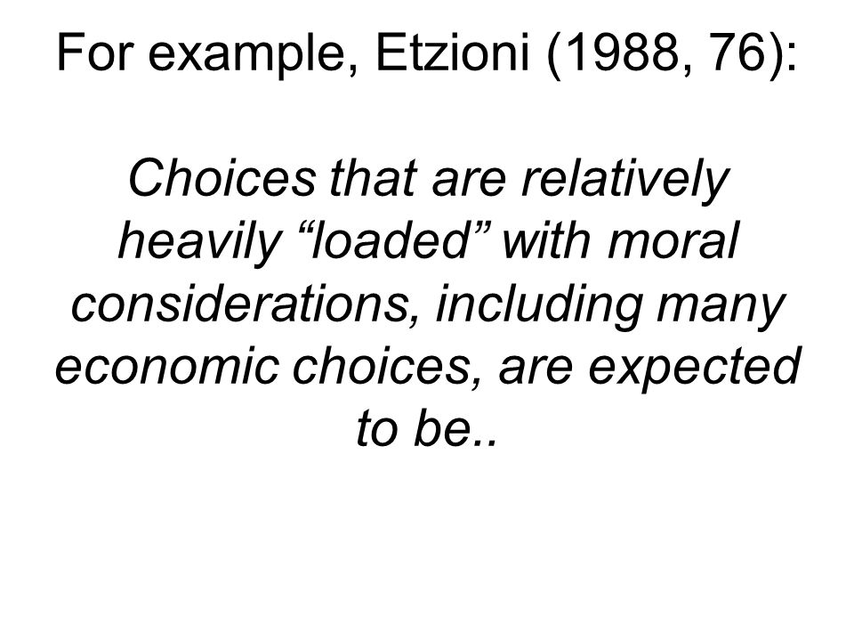 For example, Etzioni (1988, 76): Choices that are relatively heavily loaded with moral considerations, including many economic choices, are expected to be..