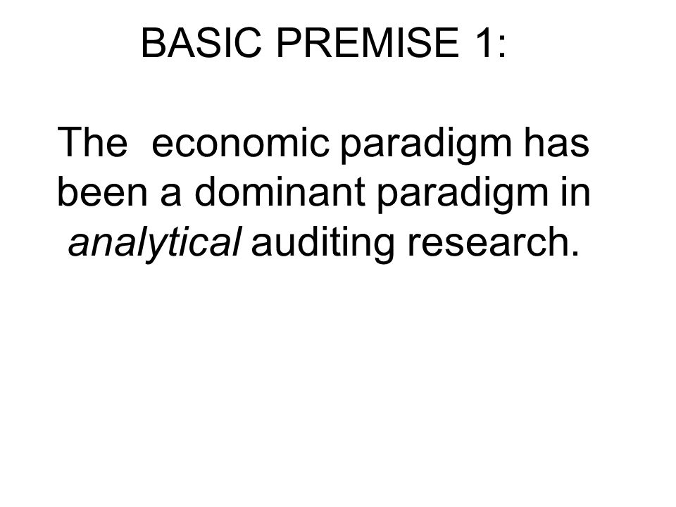 BASIC PREMISE 1: The economic paradigm has been a dominant paradigm in analytical auditing research.