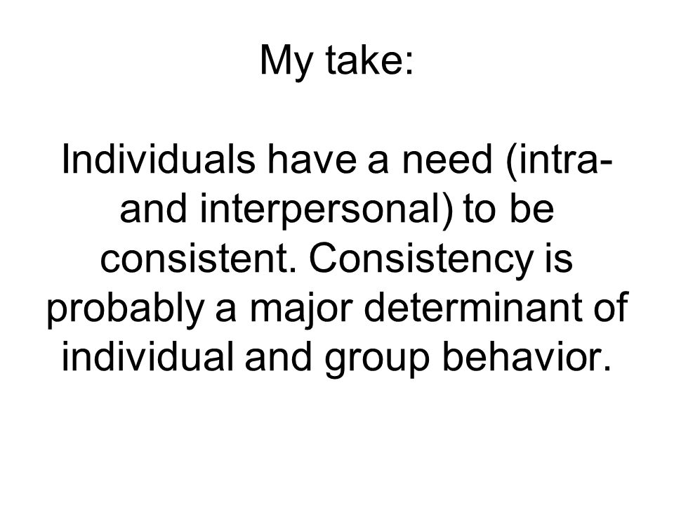 My take: Individuals have a need (intra- and interpersonal) to be consistent.