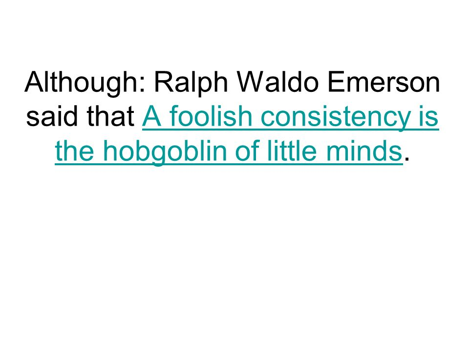 Although: Ralph Waldo Emerson said that A foolish consistency is the hobgoblin of little minds.A foolish consistency is the hobgoblin of little minds