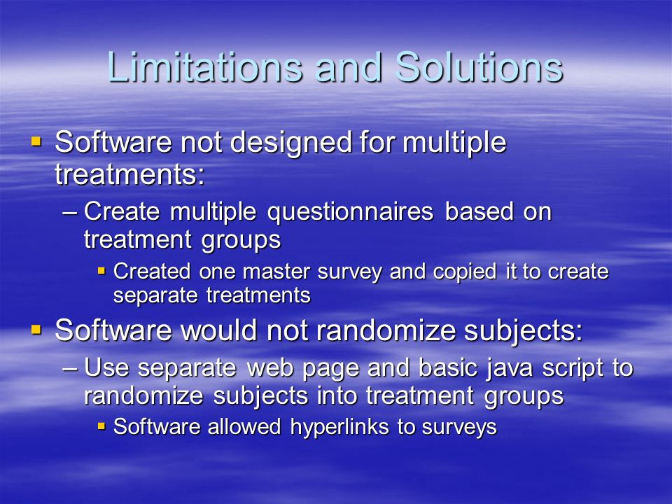 Limitations and Solutions Software not designed for multiple treatments: Software not designed for multiple treatments: –Create multiple questionnaire