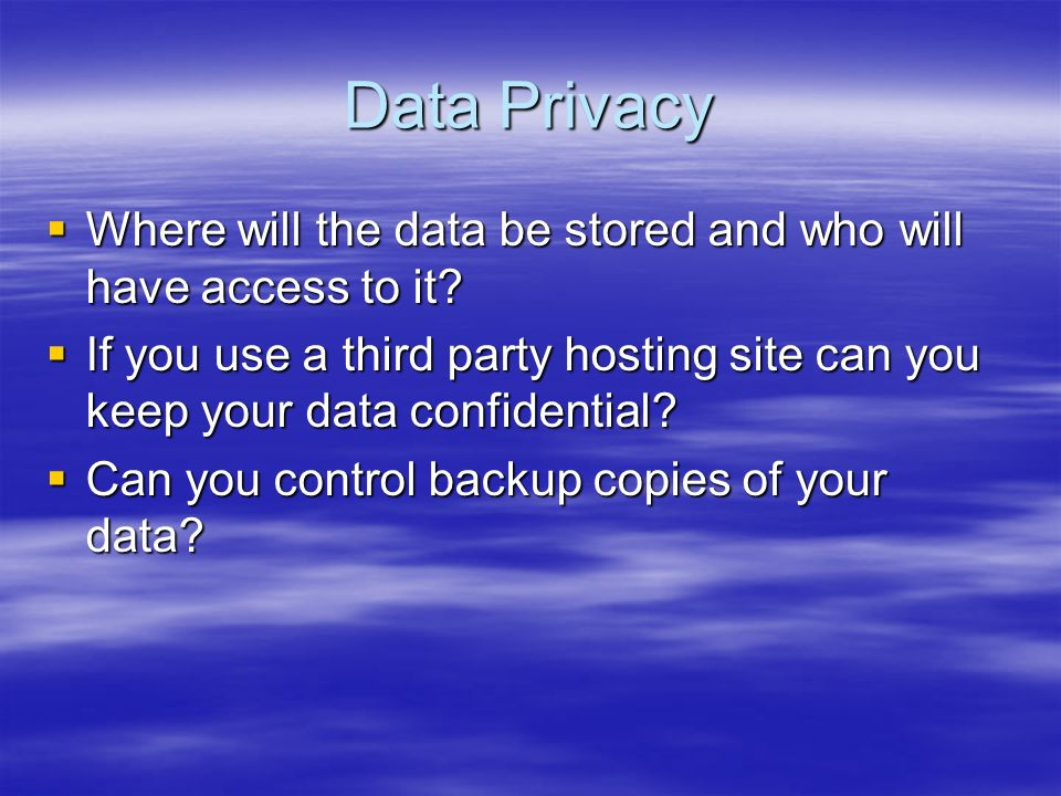 Data Privacy Where will the data be stored and who will have access to it? Where will the data be stored and who will have access to it? If you use a