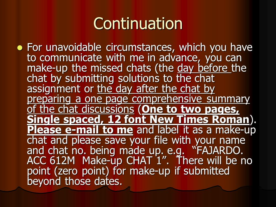 Continuation For unavoidable circumstances, which you have to communicate with me in advance, you can make-up the missed chats (the day before the chat by submitting solutions to the chat assignment or the day after the chat by preparing a one page comprehensive summary of the chat discussions (One to two pages, Single spaced, 12 font New Times Roman).