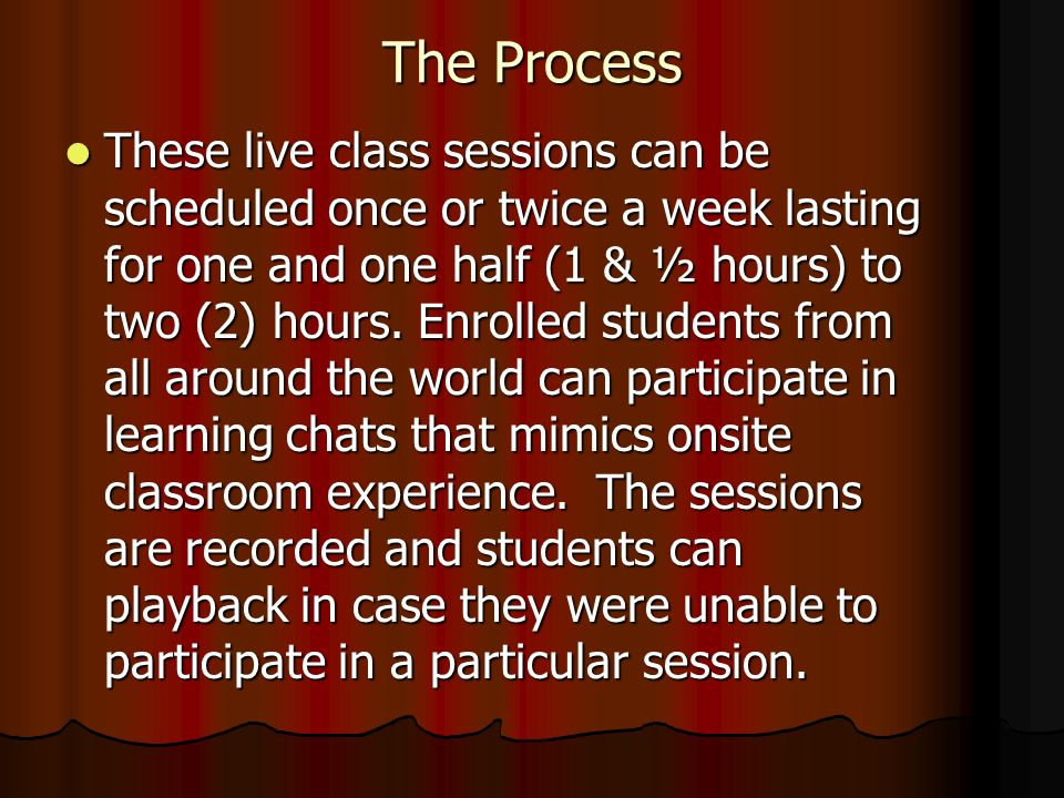 The Process These live class sessions can be scheduled once or twice a week lasting for one and one half (1 & ½ hours) to two (2) hours.