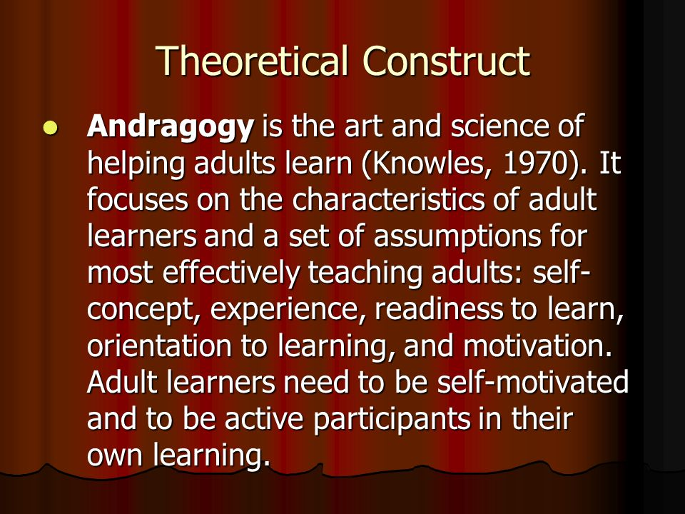 Theoretical Construct Andragogy is the art and science of helping adults learn (Knowles, 1970).
