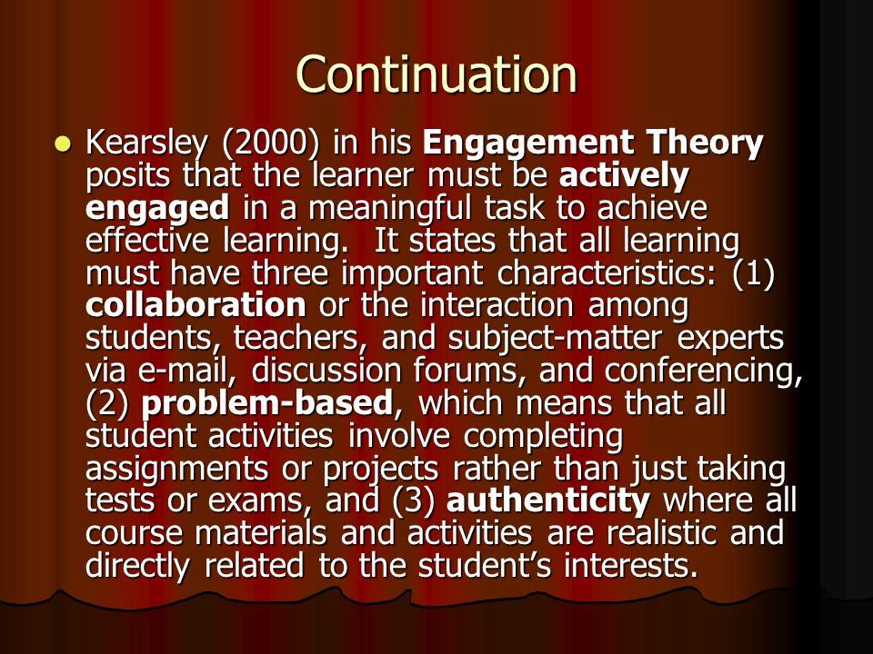 Continuation Kearsley (2000) in his Engagement Theory posits that the learner must be actively engaged in a meaningful task to achieve effective learning.