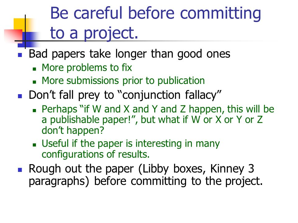 Be careful before committing to a project. Bad papers take longer than good ones More problems to fix More submissions prior to publication Dont fall