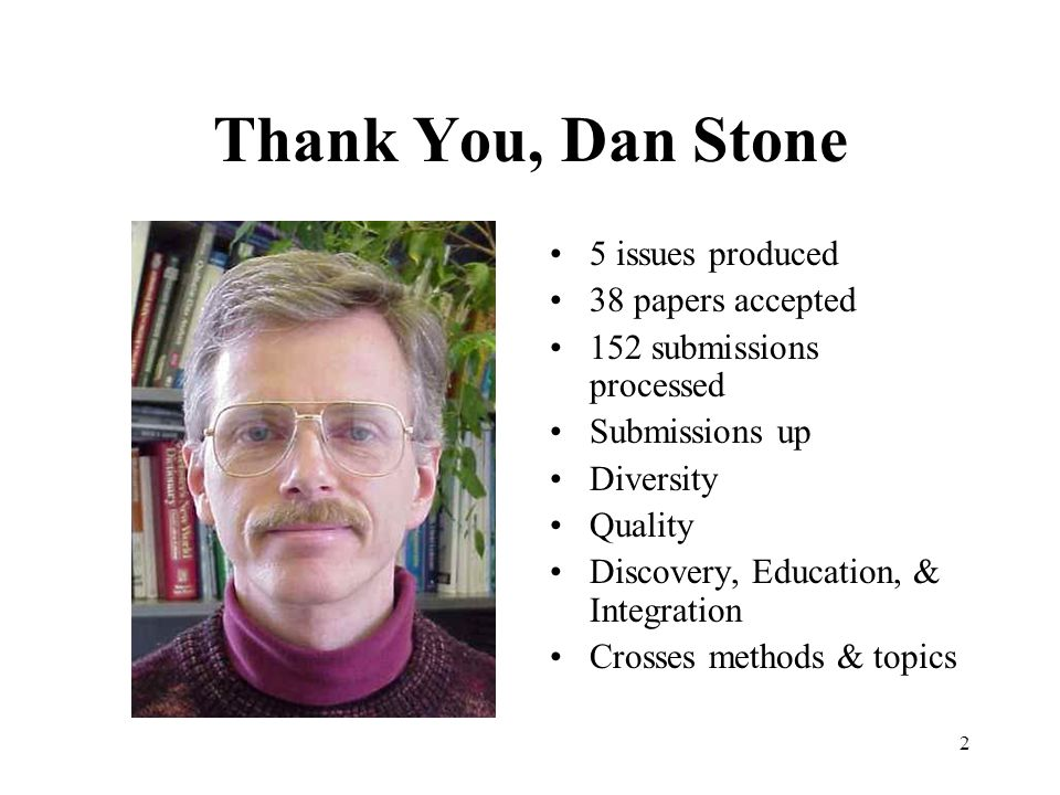 2 Thank You, Dan Stone 5 issues produced 38 papers accepted 152 submissions processed Submissions up Diversity Quality Discovery, Education, & Integration Crosses methods & topics
