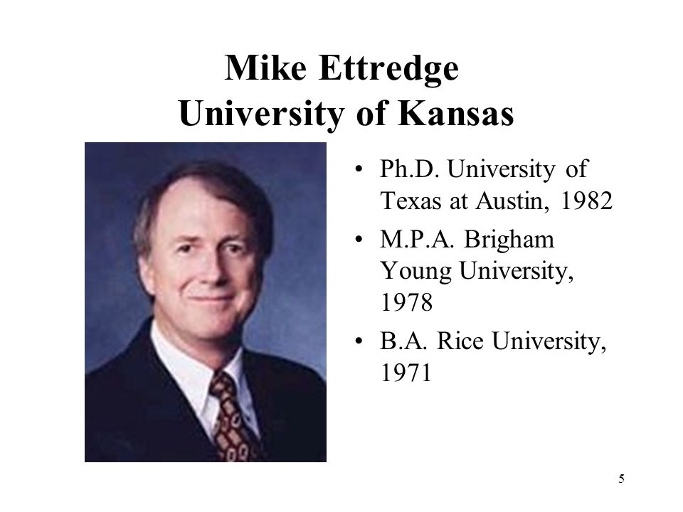 5 Mike Ettredge University of Kansas Ph.D. University of Texas at Austin, 1982 M.P.A.