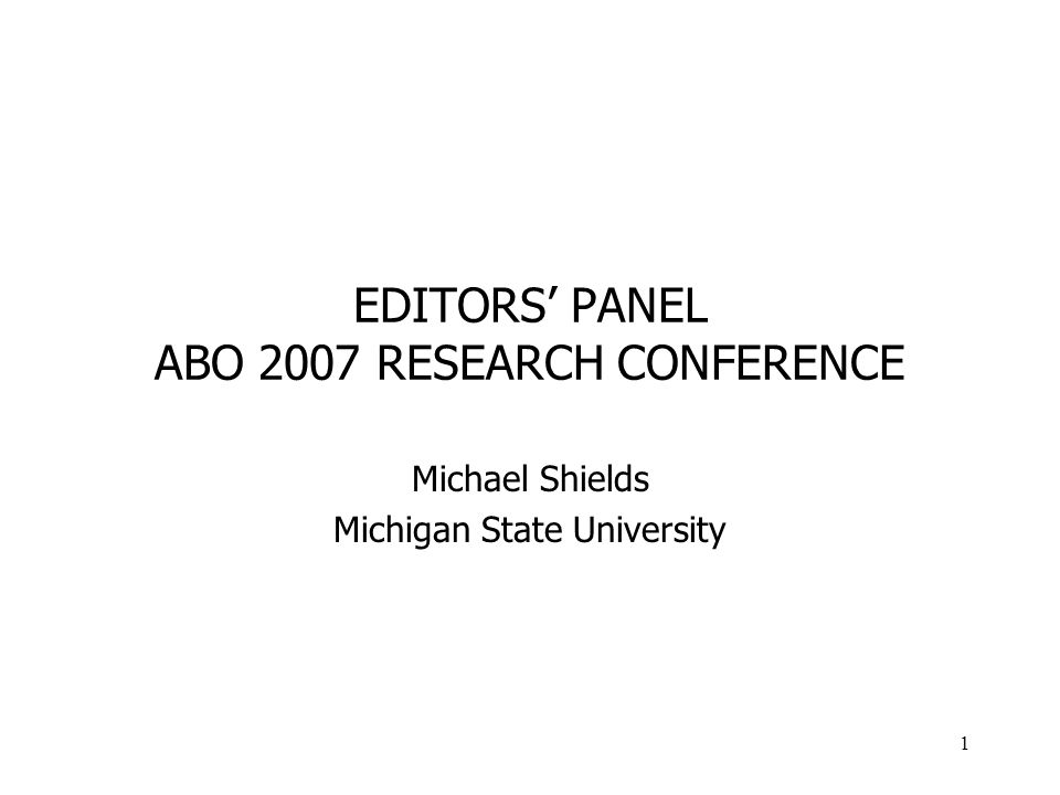 1 EDITORS PANEL ABO 2007 RESEARCH CONFERENCE Michael Shields Michigan State University