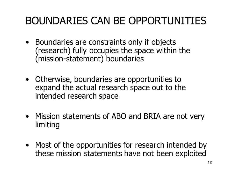 10 BOUNDARIES CAN BE OPPORTUNITIES Boundaries are constraints only if objects (research) fully occupies the space within the (mission-statement) boundaries Otherwise, boundaries are opportunities to expand the actual research space out to the intended research space Mission statements of ABO and BRIA are not very limiting Most of the opportunities for research intended by these mission statements have not been exploited