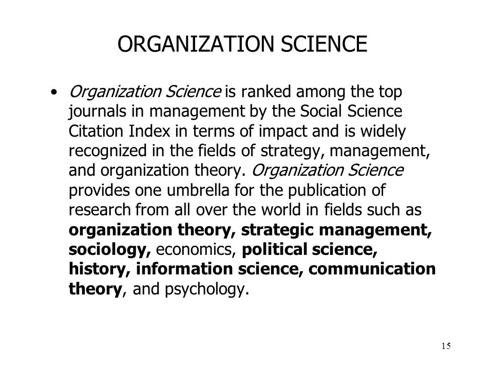 15 ORGANIZATION SCIENCE Organization Science is ranked among the top journals in management by the Social Science Citation Index in terms of impact and is widely recognized in the fields of strategy, management, and organization theory.