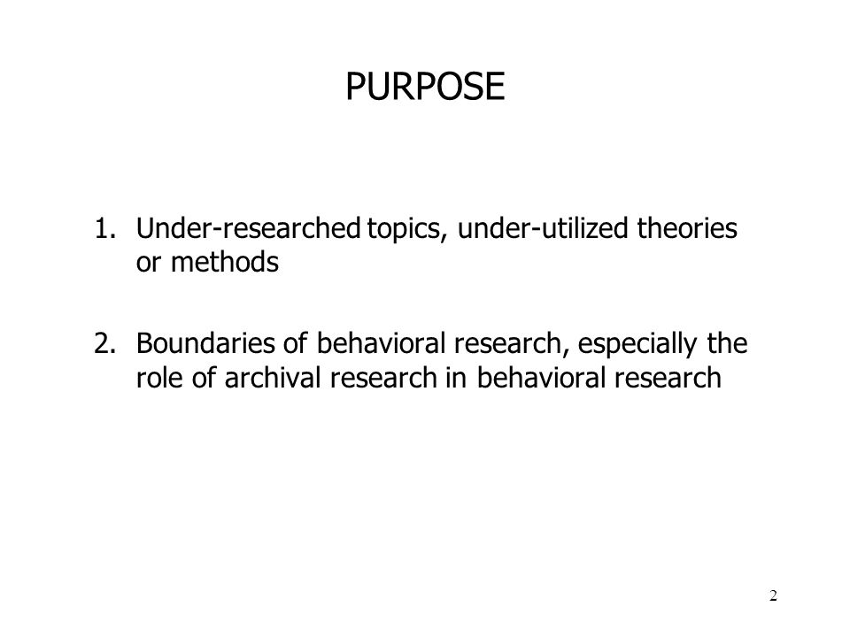 2 PURPOSE 1.Under-researched topics, under-utilized theories or methods 2.Boundaries of behavioral research, especially the role of archival research in behavioral research