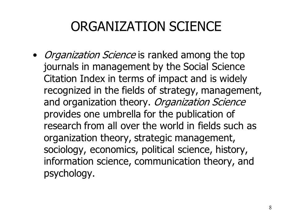 8 ORGANIZATION SCIENCE Organization Science is ranked among the top journals in management by the Social Science Citation Index in terms of impact and is widely recognized in the fields of strategy, management, and organization theory.