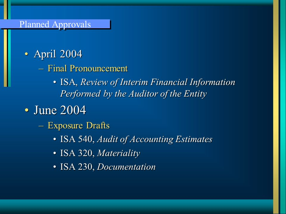 April 2004April 2004 –Final Pronouncement ISA, Review of Interim Financial Information Performed by the Auditor of the EntityISA, Review of Interim Financial Information Performed by the Auditor of the Entity June 2004June 2004 –Exposure Drafts ISA 540, Audit of Accounting EstimatesISA 540, Audit of Accounting Estimates ISA 320, MaterialityISA 320, Materiality ISA 230, DocumentationISA 230, Documentation Planned Approvals