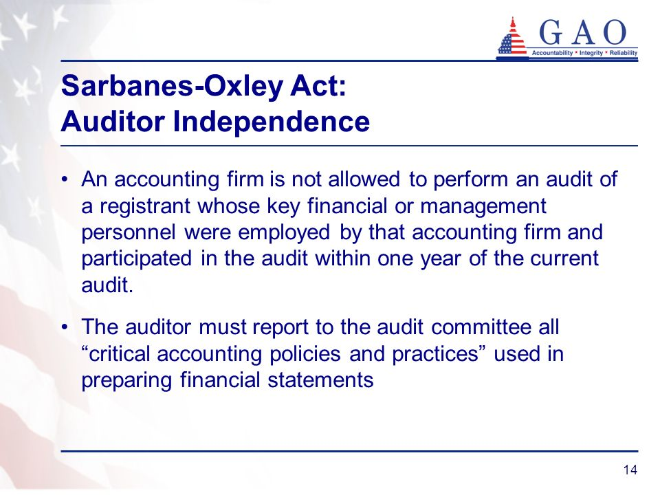 14 Sarbanes-Oxley Act: Auditor Independence An accounting firm is not allowed to perform an audit of a registrant whose key financial or management personnel were employed by that accounting firm and participated in the audit within one year of the current audit.