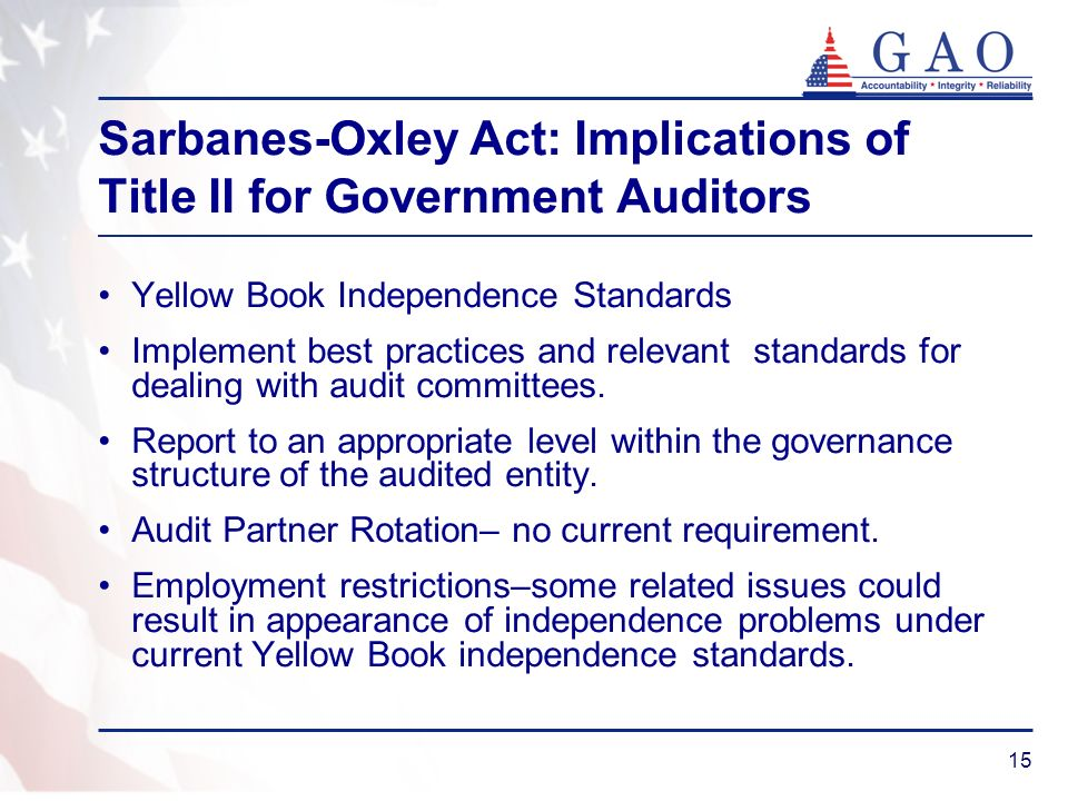 15 Sarbanes-Oxley Act: Implications of Title II for Government Auditors Yellow Book Independence Standards Implement best practices and relevant standards for dealing with audit committees.