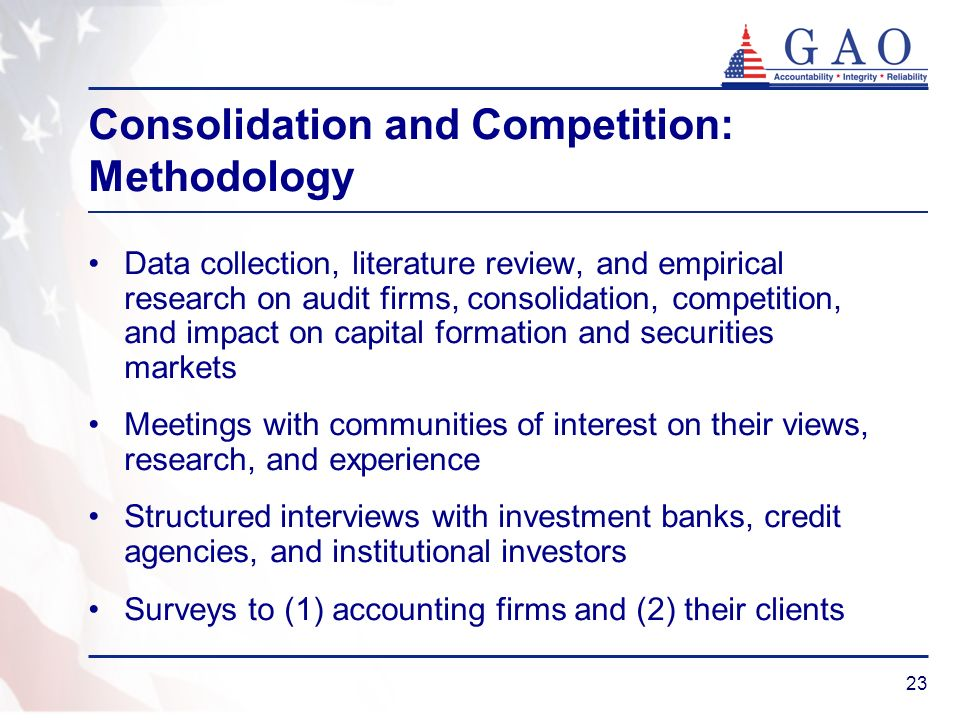 23 Consolidation and Competition: Methodology Data collection, literature review, and empirical research on audit firms, consolidation, competition, and impact on capital formation and securities markets Meetings with communities of interest on their views, research, and experience Structured interviews with investment banks, credit agencies, and institutional investors Surveys to (1) accounting firms and (2) their clients