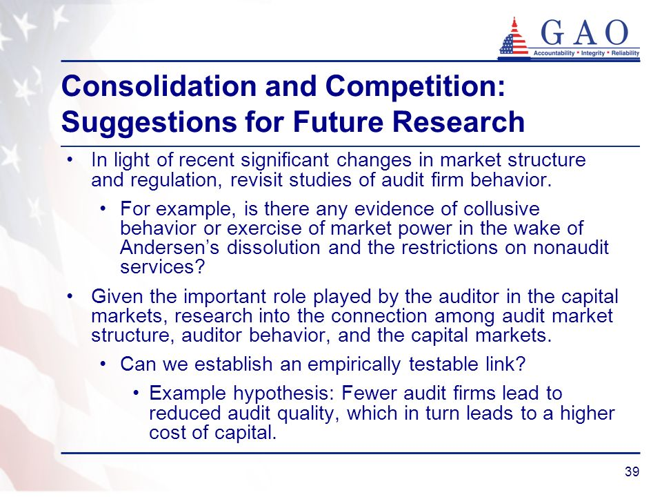 39 Consolidation and Competition: Suggestions for Future Research In light of recent significant changes in market structure and regulation, revisit studies of audit firm behavior.