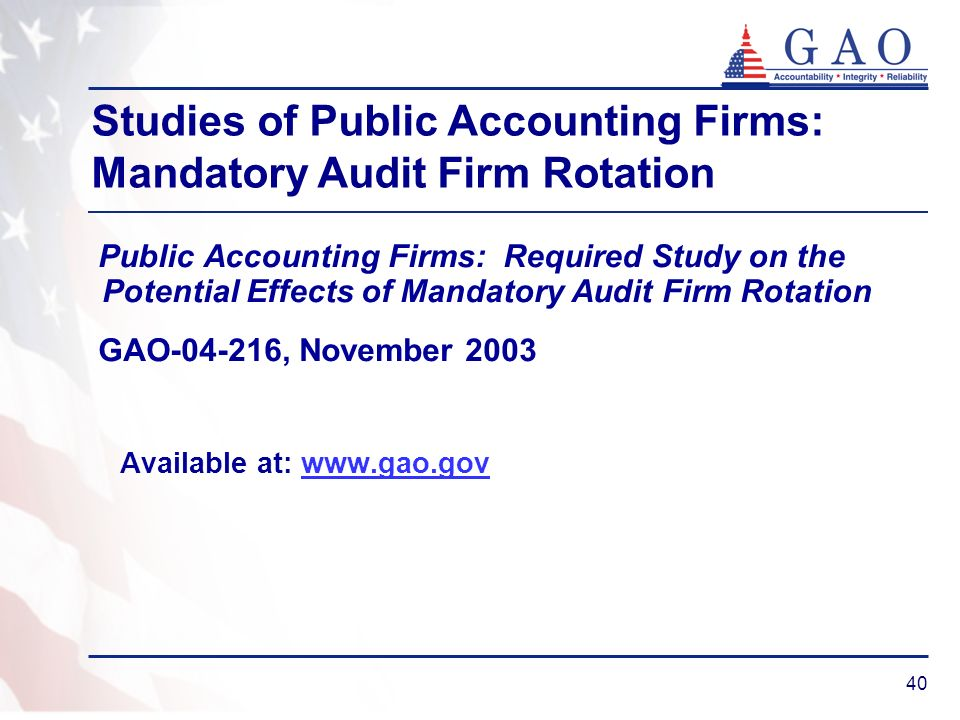 40 Public Accounting Firms: Required Study on the Potential Effects of Mandatory Audit Firm Rotation GAO-04-216, November 2003 Available at: www.gao.govwww.gao.gov Studies of Public Accounting Firms: Mandatory Audit Firm Rotation